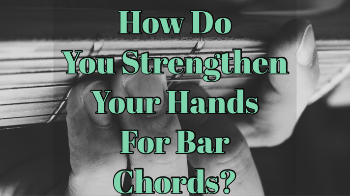 How do you strengthen your hands for bar chords